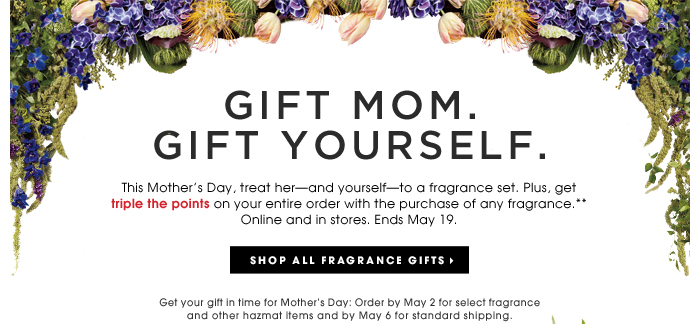 Gift Mom. Gift Yourself. This Mother's Day, treat her - and yourself - to a fragrance set. Plus, get triple the points on your entire order with the purchase any fragrance.** Online and in stores. Ends May 19. Get your gift in time for Motherss Day: Order by May 2 for select fragrance and other hazmat items and by May 6 for standard shipping. Shop all fragrance gifts.
