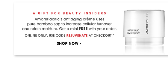 A Gift For Beauty Insiders. AmorePacific's antiaging creme uses pure bamboo sap to increase cellular turnover and retain moisture. Get a mini FREE with your order. time-release formula minimizes wrinkles. Online only. Use code REJUVENATE at checkout.* Shop now