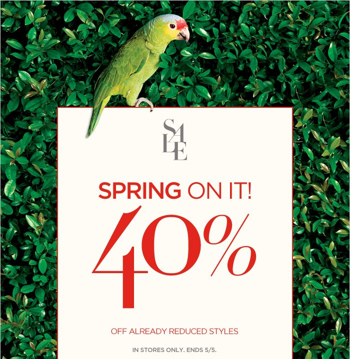 SALE | SPRING ON IT! 40% OFF ALREADY REDUCED STYLES | IN STORES ONLY. ENDS 5/5.
