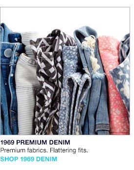 1969 PREMIUM DENIM   Premium fabrics. Flattering fits.   SHOP 1969 DENIM