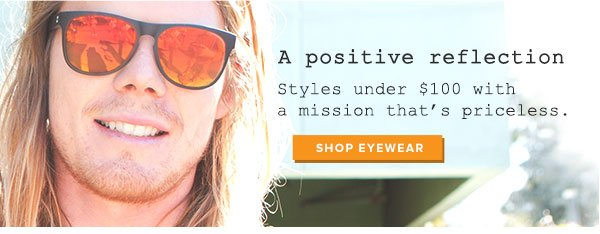 A positing  reflection - styles under $100 with a mission that's priceless. Shop  eyewear