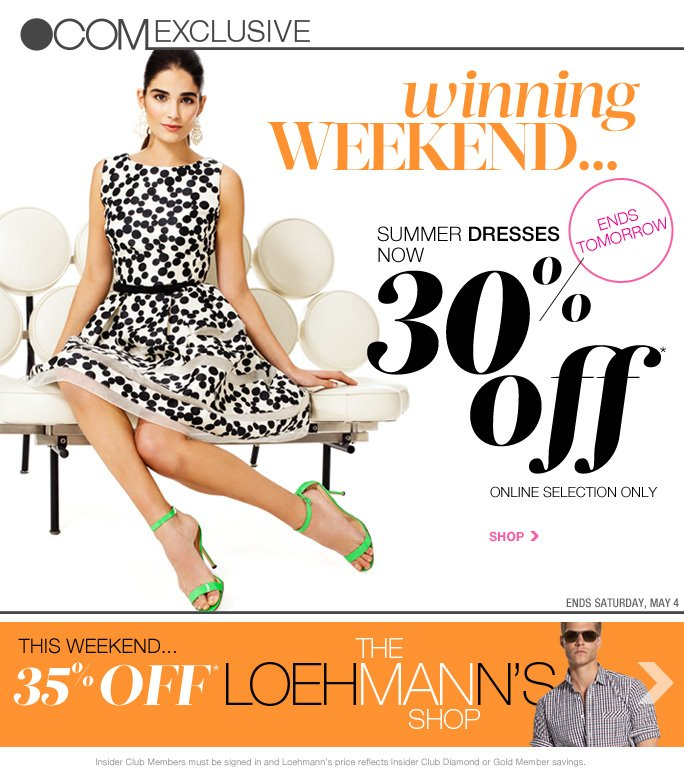 always free shipping  on all orders over $1OO*  CELEBRATE MOM! 2-Day shipping for 7.99! Order by 5/8 at 12pm ET   .com exclusive  Winning weekend… Summer dresses now 30% off* Ends tomorrow Online selection only Shop Ends Saturday, may 4  This weekend… 35% off* The loehmann's shop  Insider Club Members must be signed in and Loehmann's price reflects Insider Club Diamond or Gold Member savings.  *30% OFF summer dresses PROMOTIONAL OFFER IS VALID now thru May 5, 2013 until 2:59am et online only. 35% OFF men's PROMOTIONAL OFFER IS VALID now thru May 7, 2013 until 2:59am et online only. Free shipping offer applies on orders of $100 or more, prior to sales tax and after any applicable discounts, only for standard shipping to one single address in the Continental US per order. 2-day ground shopping offer is valid from 5/3/12 until 5/8/13 at 12PM ET online only for 2-day shipping to one  single address in the Continental US per order. Loehmann's price reflects 30% off summer dresses and 35% off men's promotional discounts. Offers not valid in store or on clearance and previous purchases. Cannot be used in conjunction with employee discount, any other coupon or promotion. Discount may not be applied towards taxes, shipping & handling. Featured items subject to availability. Quantities are limited and exclusions may apply. Please see loehmanns.com for details. Void in states  where prohibited by law, no cash value except where prohibited, then the cash value is 1/100. Returns and exchanges are subject to Returns/Exchange Policy Guidelines. 2013  †Standard text message & data charges apply. Text STOP to opt out or HELP for help. For the terms and conditions of the Loehmann's text message program, please visit http://pgminf.com/loehmanns.html or call 1-877-471-4885 for more information.