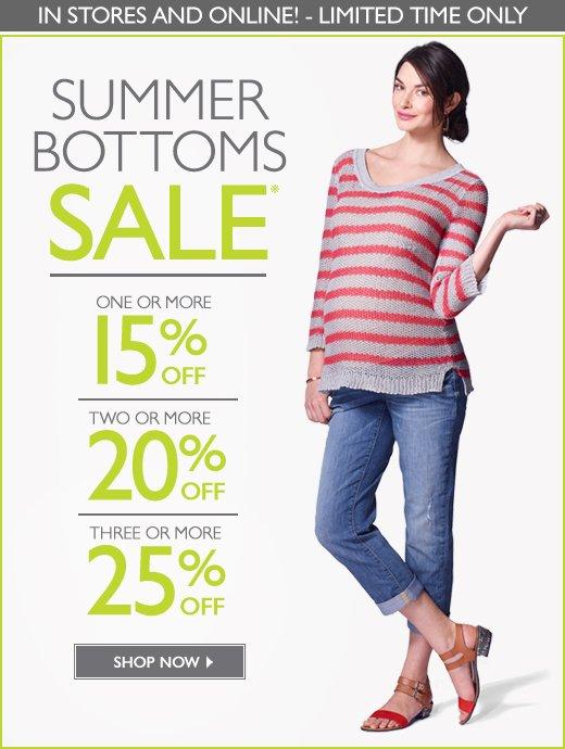 In Stores & Online: SUMMER BOTTOMS SALE! - Buy 1, Get 15% OFF - Buy 2, Get 20% OFF - Buy 3 or more, Get 25% OFF - For a limited time