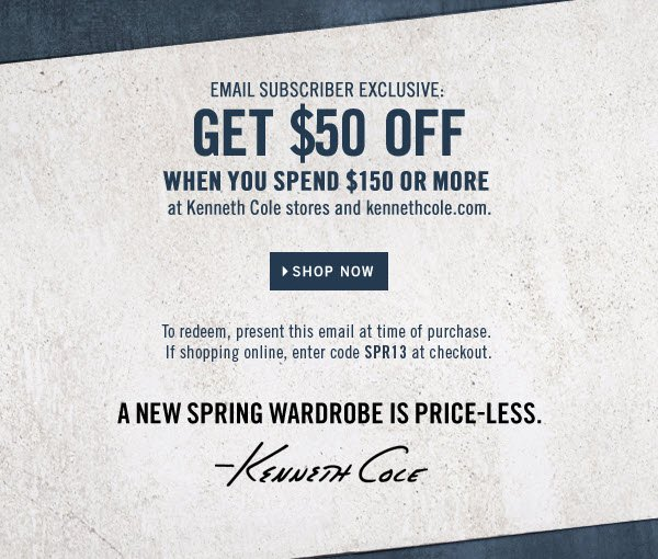 SHOP NOW // EMAIL SUBSCRIBER EXCLUSIVE: GET $50 OFF WHEN YOU SPEND $150 OR MORE AT KENNETH COLE STORES AND KENNETHCOLE.COM. // To redeem, present this email at time of purchase. If you're shopping online, enter code SPR13 at checkout.