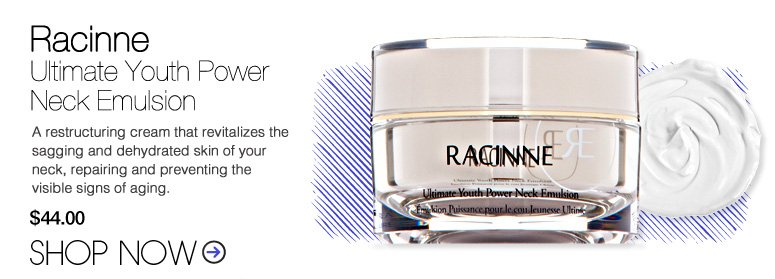 Racinne - Ultimate Youth Power Neck Emulsion A restructuring cream that revitalizes the sagging and dehydrated skin of your neck, repairing and preventing the visible signs of aging. $44 Shop Now>>