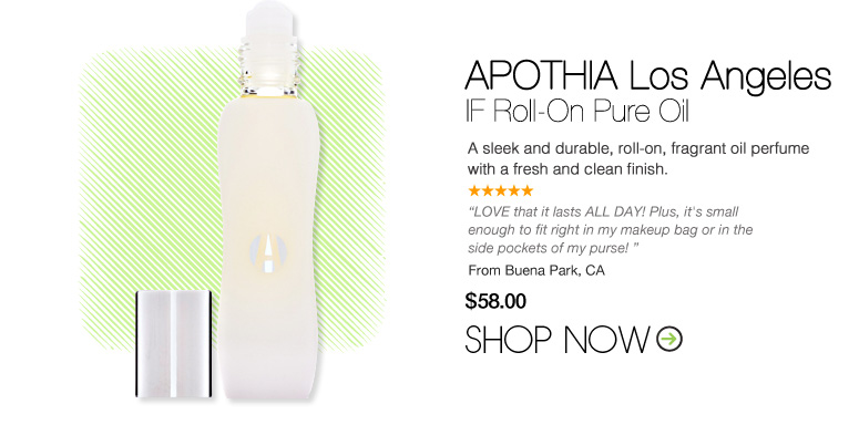 "APOTHIA Los Angeles – IF Roll-On Pure Oil  A sleek and durable, roll-on, fragrant oil perfume with a fresh and clean finish.  ""LOVE that it lasts ALL DAY! Plus, it's small enough to fit right in my makeup bag or in the side pockets of my purse! – Buena Park, CA $58 Shop Now>>"