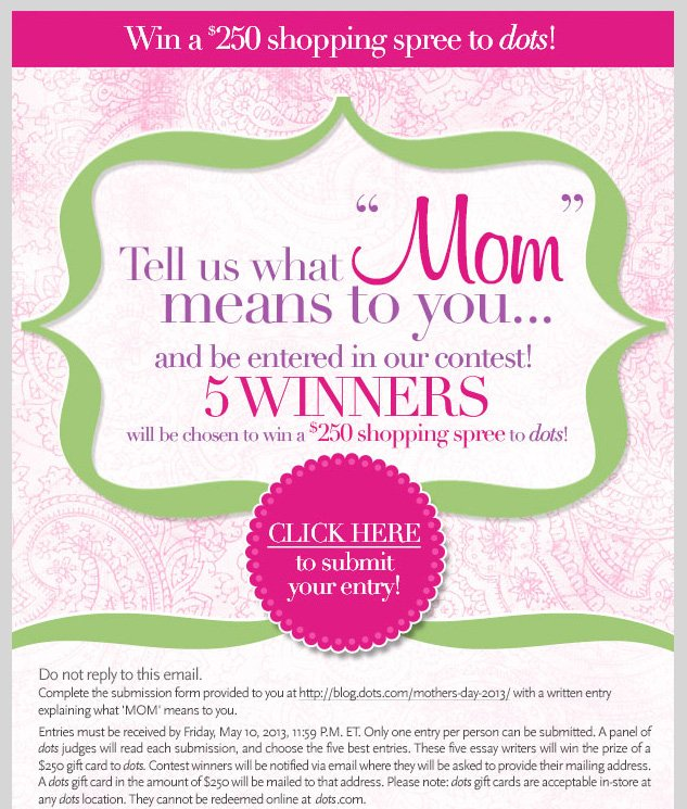 Win a $250 shopping spree to dots! Tell us what 'MOM' means to you and be entered in our contest! 5 WINNERS will be chosen! Click here to submit your entry!