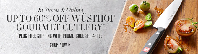 In Stores & Online -- SAVE UP TO 60% OFF WÜSTHOF GOURMET CUTLERY* -- PLUS FREE SHIPPING WITH PROMO CODE SHIP4FREE -- SHOP NOW