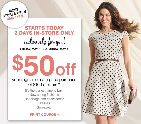 MOST STORES OPEN 9AM-11PM STARTS TODAY 2 DAYS IN-STORE ONLY Exclusively for you! Friday, May 3 - Saturday, May 4 $50 off your regular or sale price purchase of $100 or more.* It's the perfect time to buy: New spring fashions Sandals Handbags and accessories Dresses Swimwear Print coupon