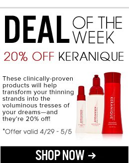 Deal of the Week: 20% Off Keranique These clinically-proven products will help transform your thinning strands into the voluminous tresses of your dreams—and they're 20% off! Shop Now>>