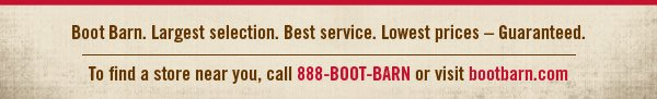 Boot Barn. Largest selection. Best service. Lowest prices - Guaranteed. To find a store near you, call 888-BOOT-BARN or visit bootbarn.com