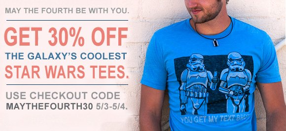 Nay the fourth be with you. Get 30% off star wars tees. Code is MAYTHEFOURTH30.