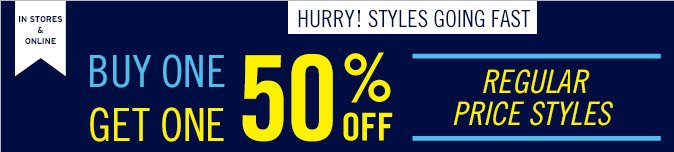 IN STORES & ONLINE | HURRY! STYLES GOING FAST | BUY ONE GET ONE 50% OFF | REGULAR PRICE STYLES