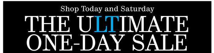 Shop Today and Saturday. THE ULTIMATE ONE-DAY SALE.