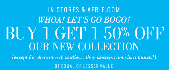 In Stores & Aerie.com | Whoa! Let's Go BOGO! | Buy 1 Get 1 50% Off Our New Collection | (except for clearance & undies... they always come in a bunch!) | Of Equal Or Lesser Value