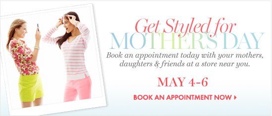 Get Styled For MOTHER'S DAYBook an appointment today with your mothers, daughters & friends at a store near you.MAY 4–6BOOK AN APPOINTMENT NOW