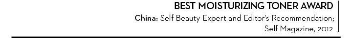 BEST MOISTURIZING TONER AWARD. China: Self Beauty Expert and Editor's Recommendation; Self Magazine, 2013.
