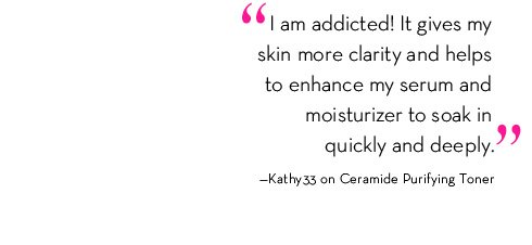 """ I am addicted! It gives my skin more clarity and helps to enhance my serum and moisturizer to soak in quickly and deeply."" - Kathy33 on Ceramide Purifying Toner"