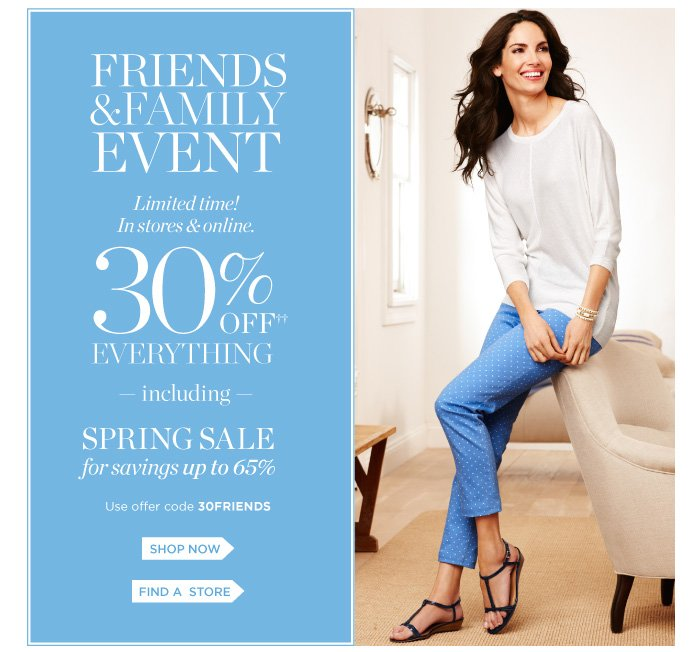 Family and Friends event. Limited time! In stores and online. 30% off everything including spring sale for savings up to 65%. Use offer code 30FRIENDS. Shop now. Find a store.