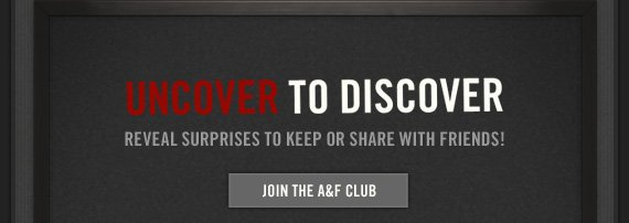 UNCOVER TO DISCOVER     REVEAL SURPRISES TO KEEP OR SHARE WITH FRIENDS!          JOIN THE A&F CLUB