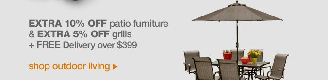 Extra 10% off patio furniture & extra 5% off grills + FREE Delivery over $399 | shop outdoor living