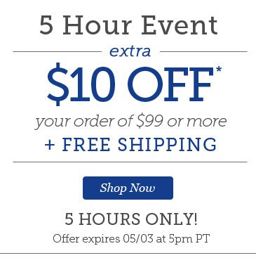 5 Hour Event | $10 OFF* Your Order of $99 or more + FREE SHIPPING | 5 HOURS ONLY! | Offer expires 5/03 at 5pm PT | Shop Now