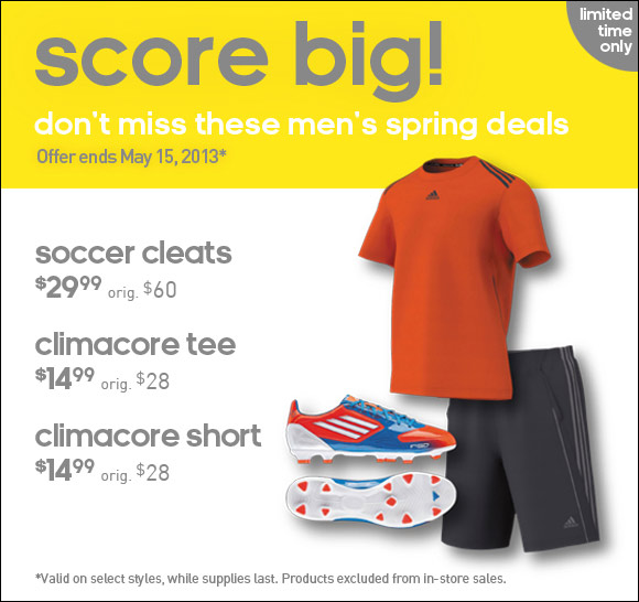 score big! don't miss these men's spring deals, Offer ends May 15, 2013*, soccer cleats $29.99 Orig $60, climacore tee $14.99 orig $28, climacore short $14.99 orig $28, valid on select styles, while supplies last. Products excluded from in-store sales