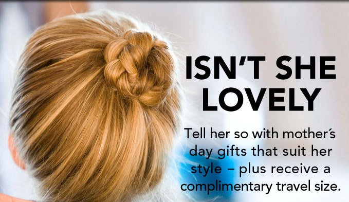ISN'T SHE LOVELY? Tell her so with mother's day gifts that suit her style - plus receive a complimentary travel size.