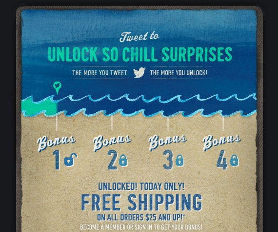 TWEET TO UNLOCK SO CHILL SURPRISES        THE MORE YOU TWEET THE MORE YOU UNLOCK!       UNLOCKED! TODAY ONLY!       FREE SHIPPING ON ALL ORDERS $25 AND UP!*       BECOME A MEMBER OR SIGN IN TO GET YOUR        BONUS