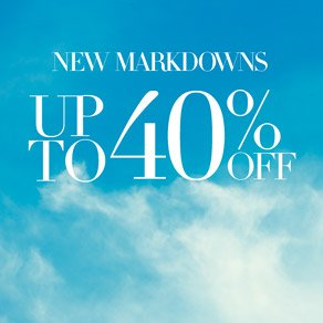 NEW MARKDOWNS UP TO 40% OFF