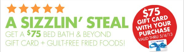A SIZZLIN' STEAL GET A $75 BED BATH & BEYOND GIFT CARD + GUILT-FREE FRIED FOODS  $75 GIFT CARD WITH YOU PURCHASE VALID THRU 5/4/13