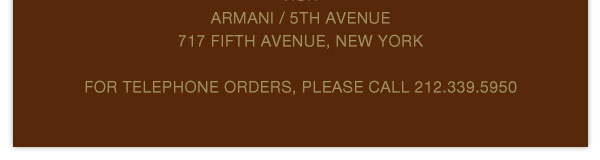 visit Armani/ 5th Avenue 717 Fifth Avenue, New York / For telephone orders, please call 212.339.5950