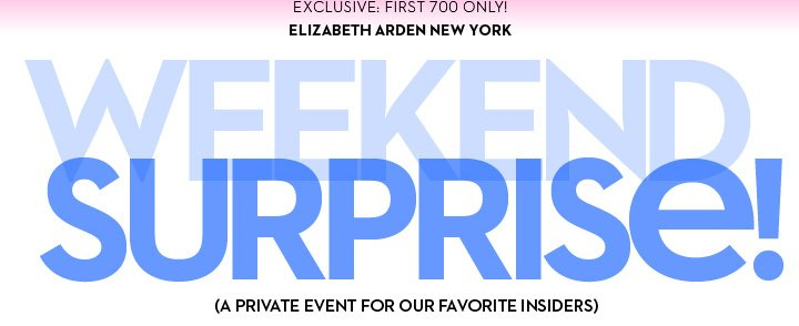 EXCLUSIVE: FIRST 700 ONLY! ELIZABETH ARDEN NEW YORK. WEEKEND SURPRISE! (A PRIVATE EVENT FOR OUR FAVORITE INSIDERS)
