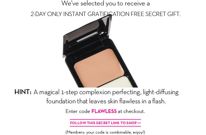 We've selected you to receive a 2-DAY ONLY INSTANT GRATIFICATION FREE SECRET GIFT. HINT: A magical 1-step complexion perfecting, light-diffusing foundation that leaves skin flawless in a flash. Enter code FLAWLESS at checkout. FOLLOW THIS SECRET LINK TO SHOP. (Members: your code is combinable, enjoy!)