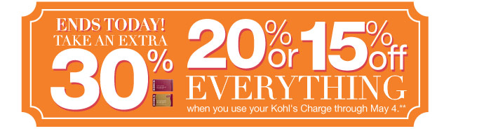Ends today! Take an extra 30%, 20% or 15% off EVERYTHING when you use your Kohl's Charge through May 4.