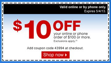 $10 off  your online or phone order of $100 or more. Exclusions  apply.†† Valid online or by phone. Not valid in store.  Expires 5/4/13. Add coupon code 43994 at checkout. Shop now.