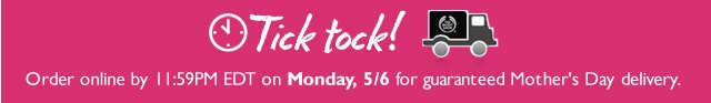 Tick tock! -- Order online by 11:59PM EDT on Monday, 5/6 for guaranteed Mother's Day delivery.