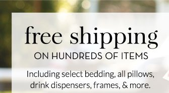 FREE SHIPPING ON HUNDREDS OF ITEMS - Including select bedding, all pillows, drink dispensers, frames, & more.