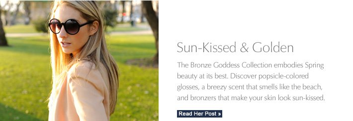 Sun–Kissed & Golden  The Bronze Goddess Collection embodies Spring  beauty at its best.  Discover popsicle–colored  glosses, a breezy scent that smells like the beach,  and bronzers that make your skin look sun-kissed. READ HER POST »