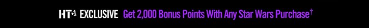 HT+1 EXCLUSIVE - GET 2,000 BONUS POINT WITH ANY STAR WARS PURCHASE†