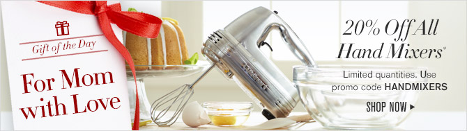 Gift of the Day -- For Mom with Love -- 20% Off All Hand Mixers* -- Limited quantities. Use promo code HANDMIXERS -- SHOP NOW