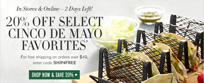 In Stores & Online — 2 Days Left! -- 20% OFF SELECT CINCO DE MAYO FAVORITES* -- For free shipping on orders over $49, enter code SHIP4FREE -- SHOP NOW AND SAVE 20%