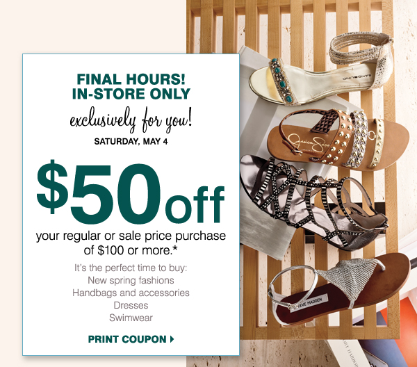 FINAL HOURS! IN-STORE ONLY Exclusively for you! Saturday, May 4 $50 off your regular or sale price purchase of $100 or more.*    It's the perfect time to buy: New spring fashions Sandals Handbags and accessories  Dresses Swimwear Print coupon