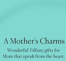 A Mother's Charms: Wonderful Tiffany gifts for Mom that speak from the heart.