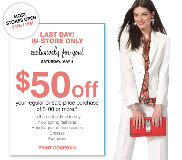 MOST STORES OPEN 9AM-11PM LAST DAY! IN-STORE ONLY Exclusively for you!    Saturday, May 4 $50 off your regular or sale price purchase of $100 or more.*    It's the perfect time to buy: New spring fashions Sandals Handbags and accessories Dresses Swimwear Print coupon