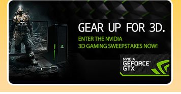 GEAR UP FOR 3D. ENTER THE NVIDIA 3D GAMING SWEEPSTAKES NOW!NVIDIA GEFORCE GTX.