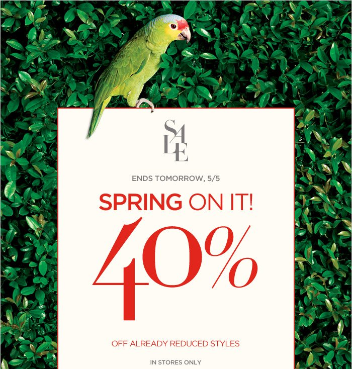 SALE | ENDS TOMORROW, 5/5 | SPRING ON IT! 40% OFF ALREADY REDUCED STYLES | IN STORES ONLY.