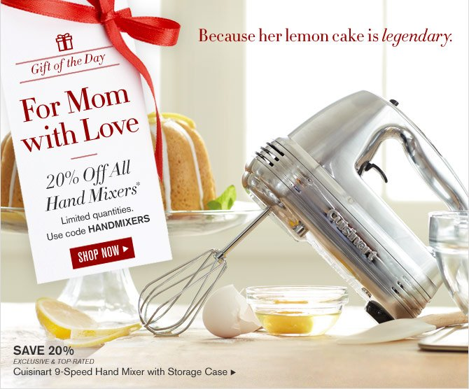 Gift of the Day - For Mom with Love 20% Off All Hand Mixers* Limited quantities. Use code HANDMIXERS - SHOP NOW