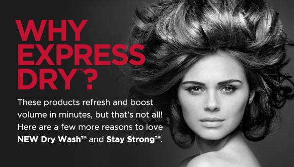 Why Express Dry(tm)? These products refresh and boost volume in minutes, but that's not all! Here are a few more reasons to love NEW Dry Wash(tm) and Stay Strong(tm).