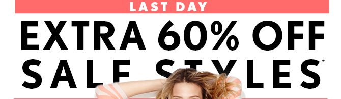 LAST DAYEXTRA 60% OFFSALE STYLES*IN STORES & ONLINE